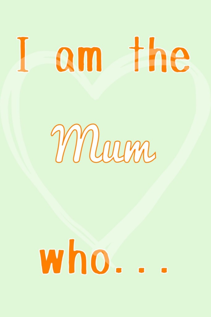 I am the Mum who...