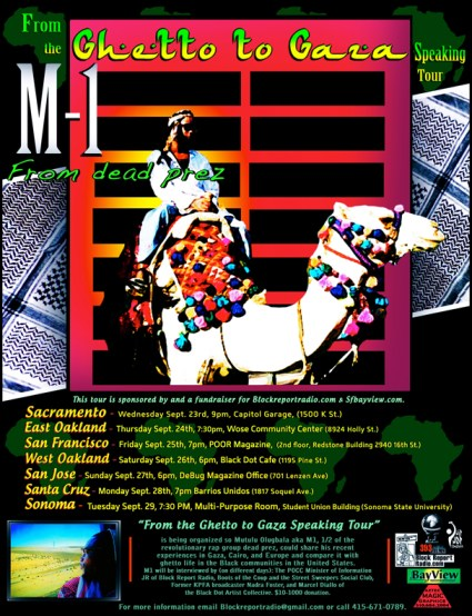 "This is the official flier for M1's ""Ghetto to Gaza Speaking Tour"" in Northern Cali, updated to show recently added events. Click to enlarge, then print and distribute the fliers if you're in or near one of the cities on the tour. For a beautiful black and white version of the flier, email editor@sfbayview.com or call (415) 671-0789."