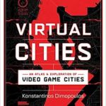 Virtual Cities: An Atlas & Exploration of Video Game Cities by Konstantinos Dimopoulos (book review).