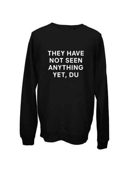 sweatshirt sort - they have not seen anything yet, du