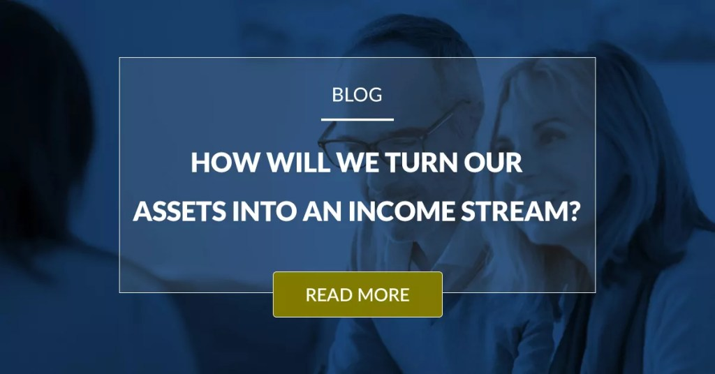 How Will We Turn Our Assets Into An Income Stream