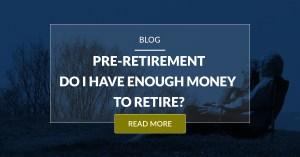 Pre Retirement Do I Have Enough Money To Retire