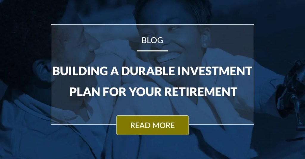 Building A Durable Investment Plan For Your Retirement