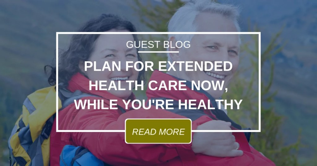 GUEST BLOG Plan For Extended Health Care Now 4.16.19