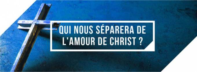 Qui nous séparera de l'amour de Christ