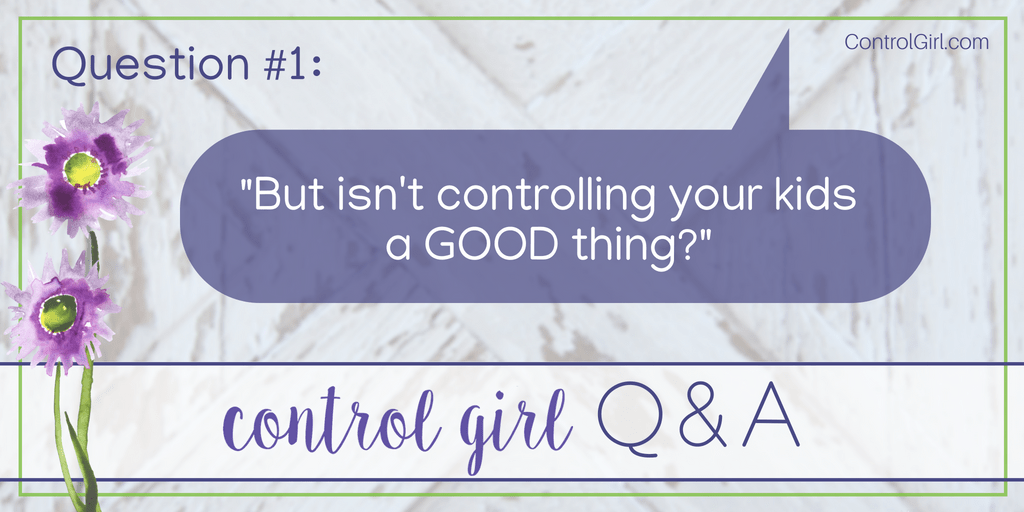 """But isn't controlling your kids a good thing?"" {Control Girl Q&A}"
