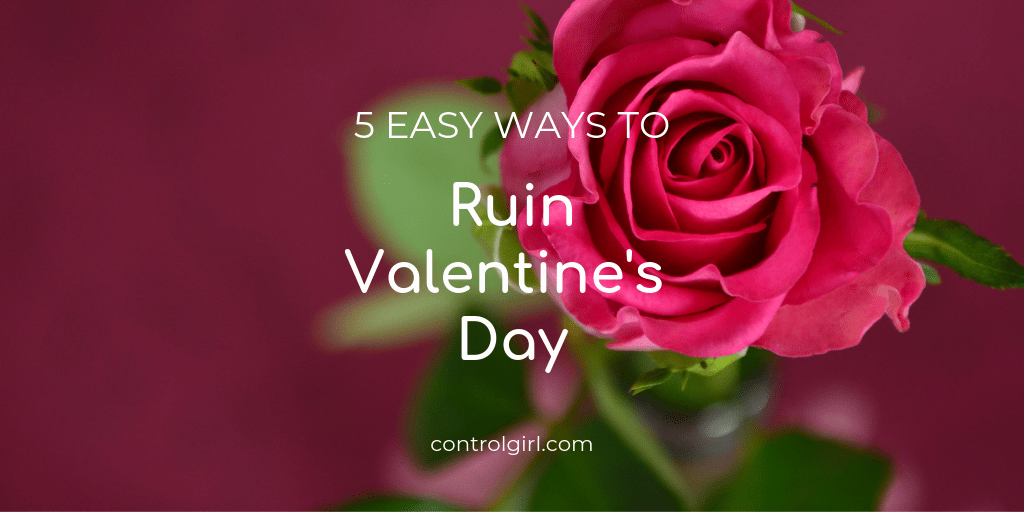 5 Easy Ways to Ruin Valentine's Day (Or not.)