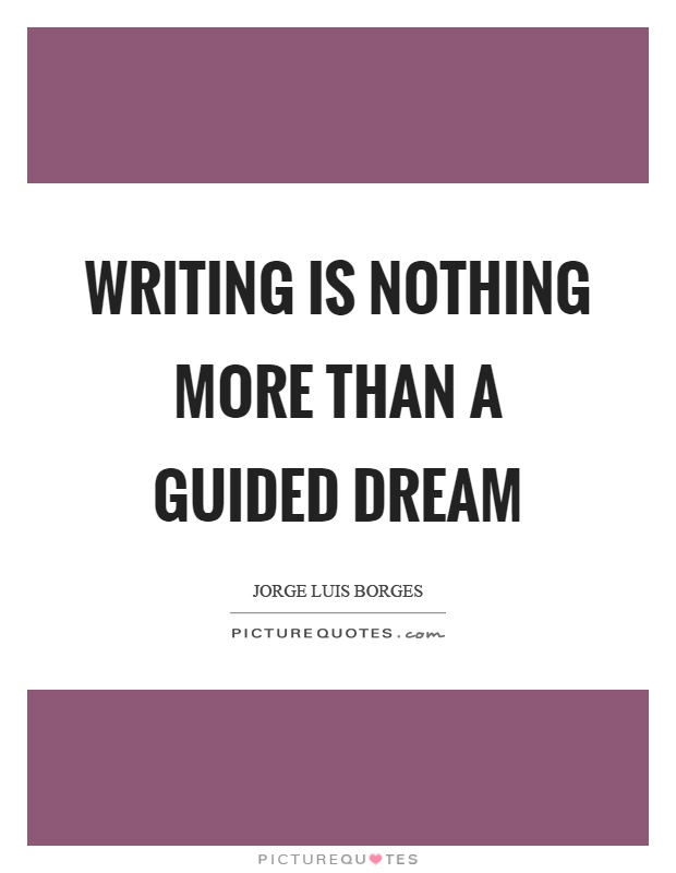 Writing is a Guided Dream - Jose Luis Borges - Writing Quote