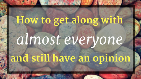 How to get along with almost everyone and still have an opinion