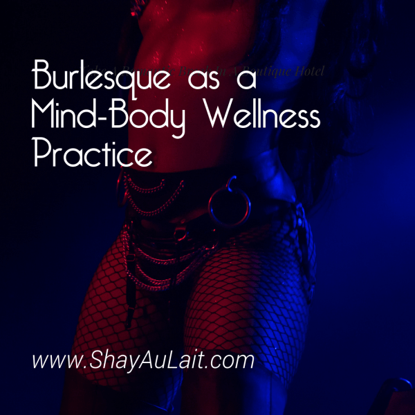 burlesque as a mind body wellness practice - shayaulait.com