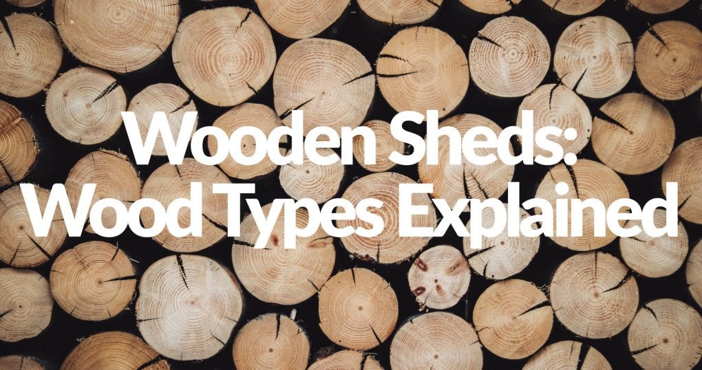 A picture of wooden log heads in a row. These pieces of wood are used to make the wood in our sheds. Overlad text reads: 'wooden sheds: wood types explained'