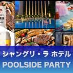 【シャングリ・ラ ホテル】POOLSIDE PARTY:228元で食べ放題BBQ!毎週金曜開催 (6/12-8/31)