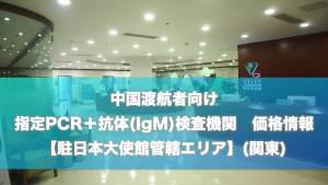 (11/30 更新)【(関東)駐日本大使館管轄エリア】中国渡航者向け 指定検査機関(PCR+抗体検査(IgM)) 最新リスト価格情報
