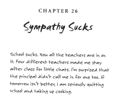 Sympathy Sucks: School sucks. Now all the teachers are in on it. Four different teachers made me stay after class for little chats. I'm surprised that the principal didn't call me in for noe too. If tomorrow isn't better, I am seriously quitting school and taking up cooking.