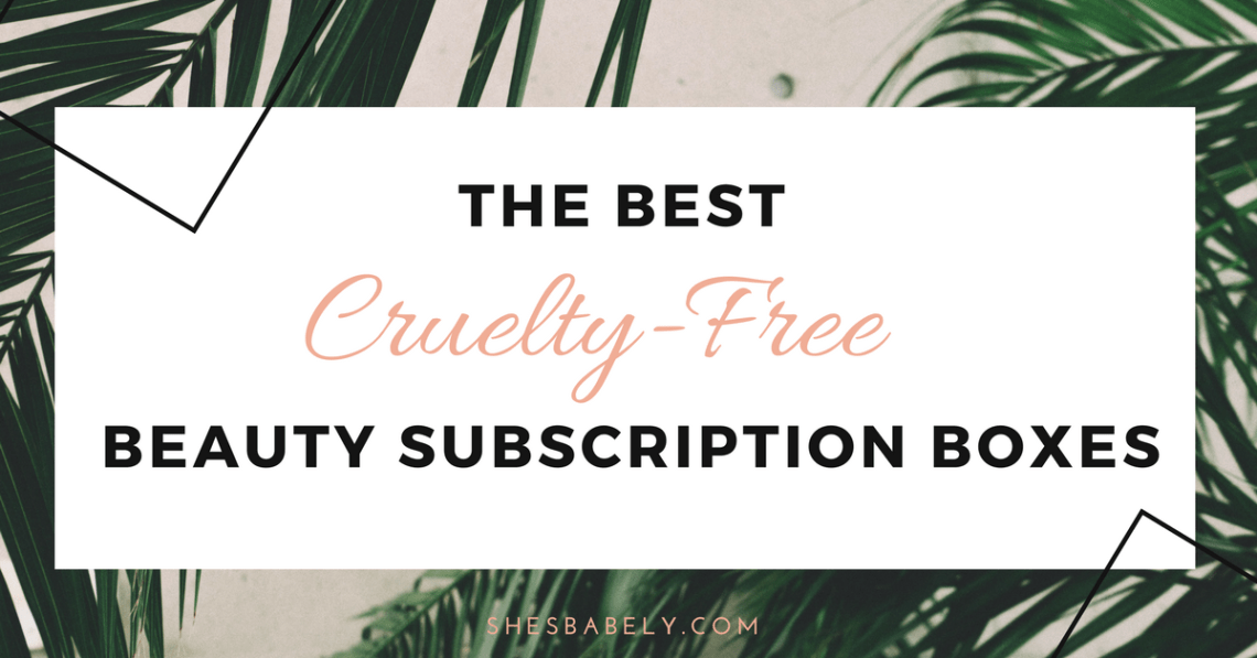 best subscription boxes - cruelty-free beauty box subscriptions - vegan beauty box - vegan subscription box - unboxing subscription box review | shesbabely.com