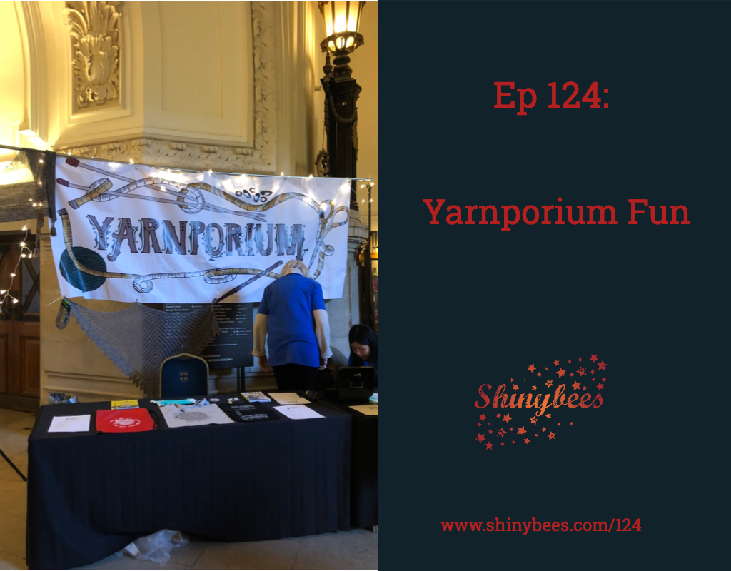 Episode 124 Shinybees Knitting Podcast Yrnporium 2018 Yarn Show Review