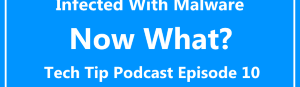 Tech Tip Podcast Episode 10: Infected With Malware, Now What?