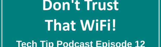 Tech Tip Podcast Episode 12: Don't Trust That Wifi!