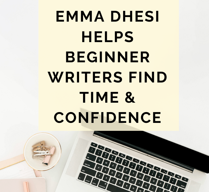 Emma Dhesi Helps Beginner Writers Find Time And Confidence @emmadhesi
