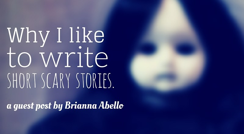 Why I Like to Write Short Scary Stories: A Guest Post by Brianna Abello