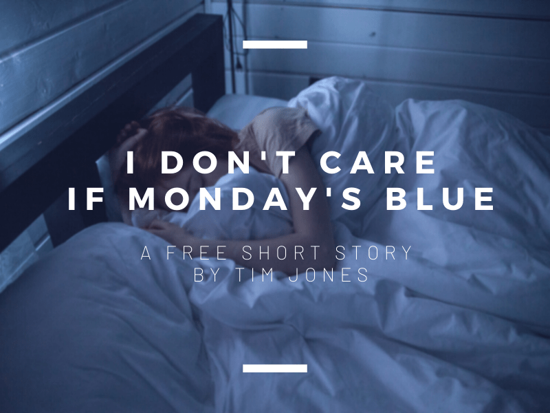 I Don't Care if Monday's Blue: A Short Story by Tim Jones