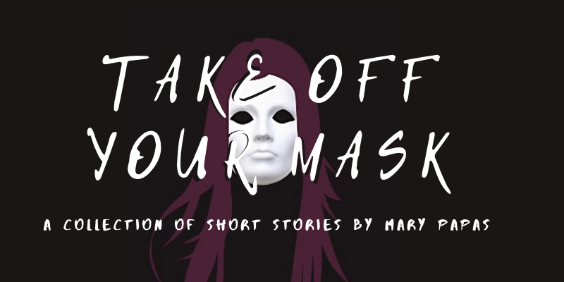 Take Off Your Mask: A Collection of Short Stories by Mary Papas