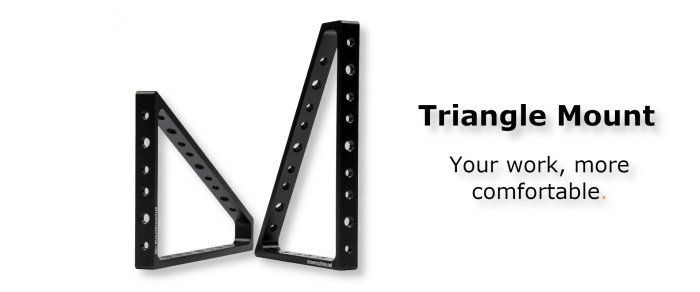Triangle Mount: You're work, more comfortable.