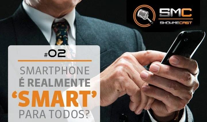 """PodCast SMT 2 - Showmecast #2: Smartphone é realmente """"smart"""" pra todos?"""