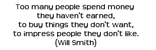 Too many people spend money they haven't earned, to buy things they don't want, to impress people they don't like.