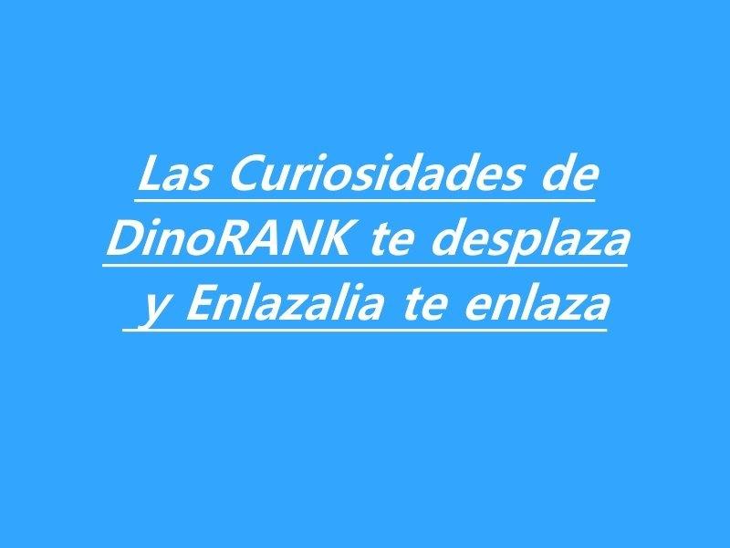 Las curiosidades de DinoRANK te desplaza y Enlazalia te enlaza
