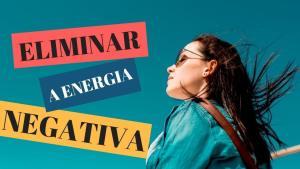 7 Passos Para Eliminar a Energia Negativa Da Sua Vida