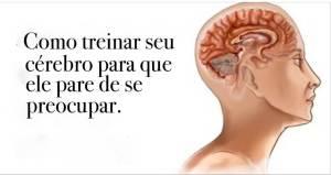 3 Métodos Para Treinar Seu Cérebro e Parar De Se Preocupar Tanto