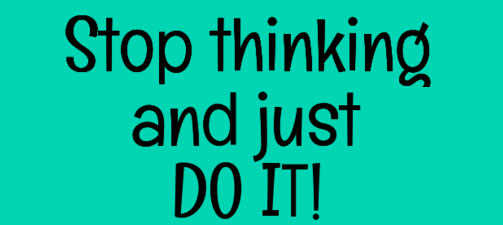 Stop thinking and just do it!