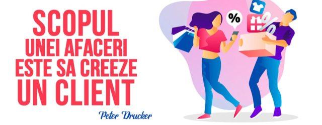 Scopul unei afaceri este sa creeze un client Peter Drucker