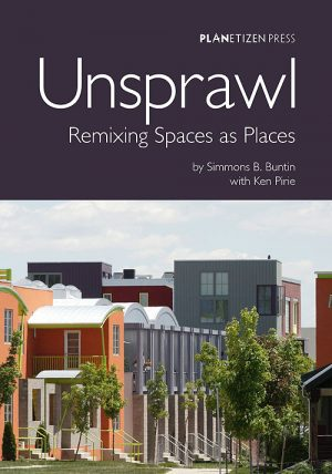 Unsprawl: Remixing Spaces as Places, by Simmons B. Buntin with Ken Pirie