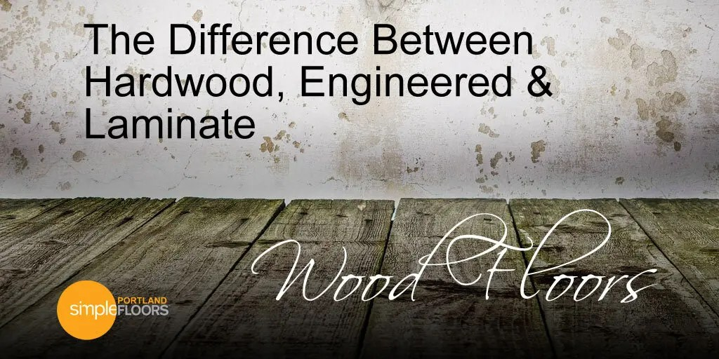 The Difference Between Hardwood Engineered Laminate Floors