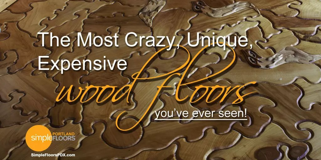 You've Never Seen Crazy Wood Floors Like These - The Most Crazy Expensive Wood Floors Simplefloorspdx.com