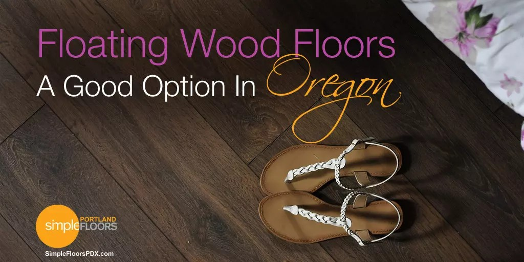 Floating Wood Floors, A Good Option In Oregon