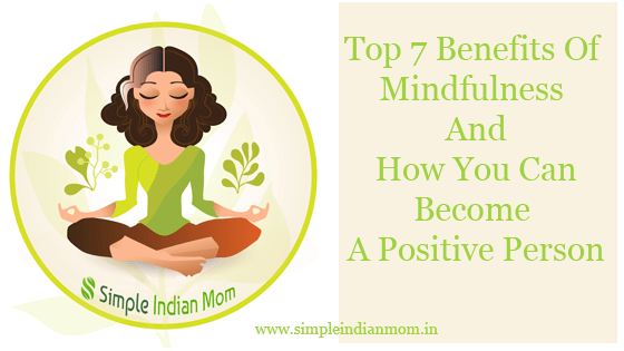 Top 7 Benefits Of Mindfulness And How You Can Become A Positive Person
