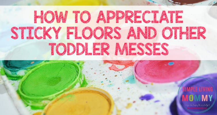 How to Appreciate Sticky Floors and Other Toddler Messes