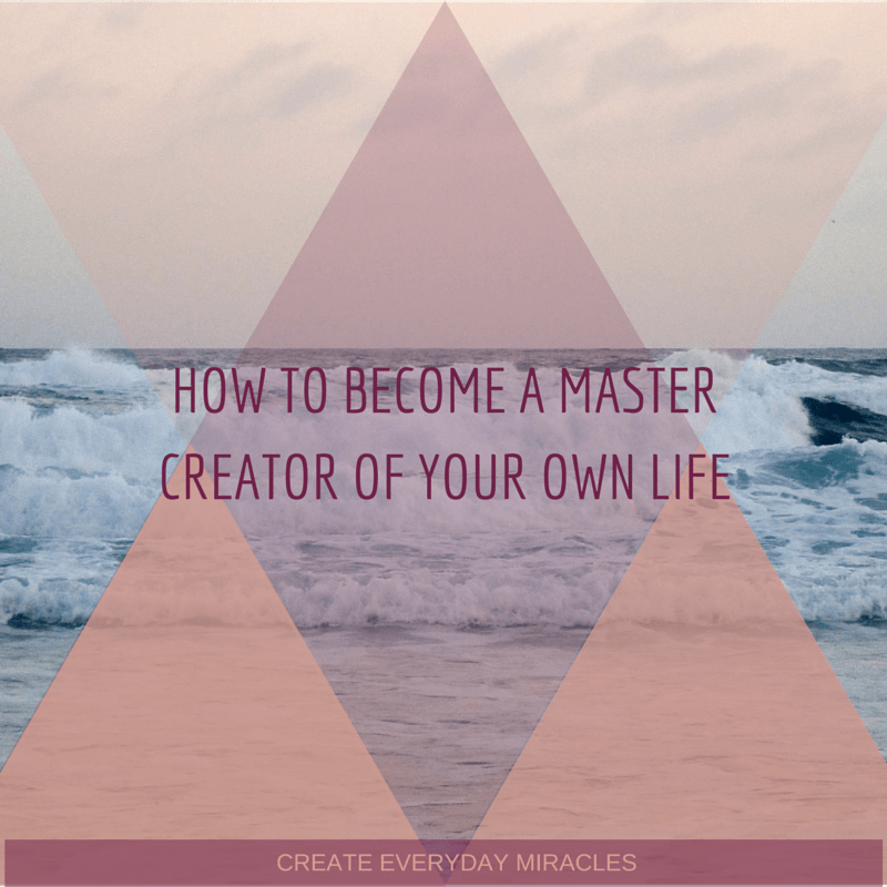 How To Become The Master Creator Of Your Own Life