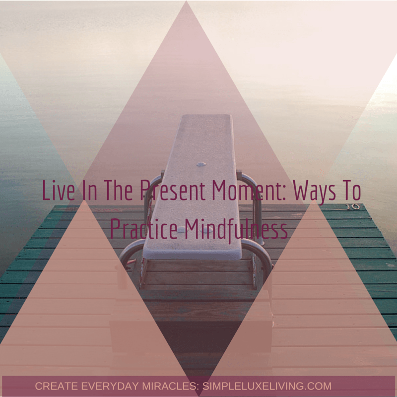 Live In The Present Moment: Ways To Practice Mindfulness