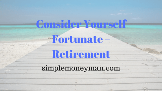 Consider Yourself Fortunate – Retirement simple money man