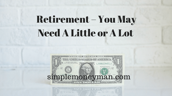 Retirement – You May Need A Little or A Lot