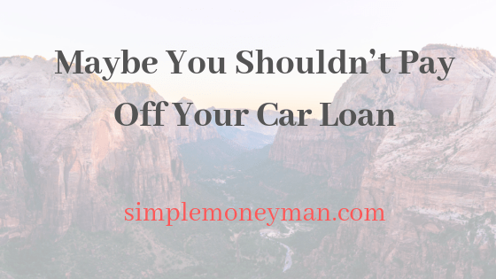 Maybe You Shouldn't Pay Off Your Car Loan simple money man