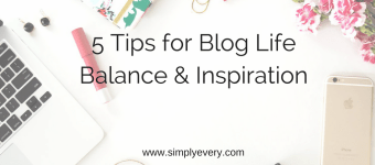 5 Tips for Blog Life Balance & Inspiration