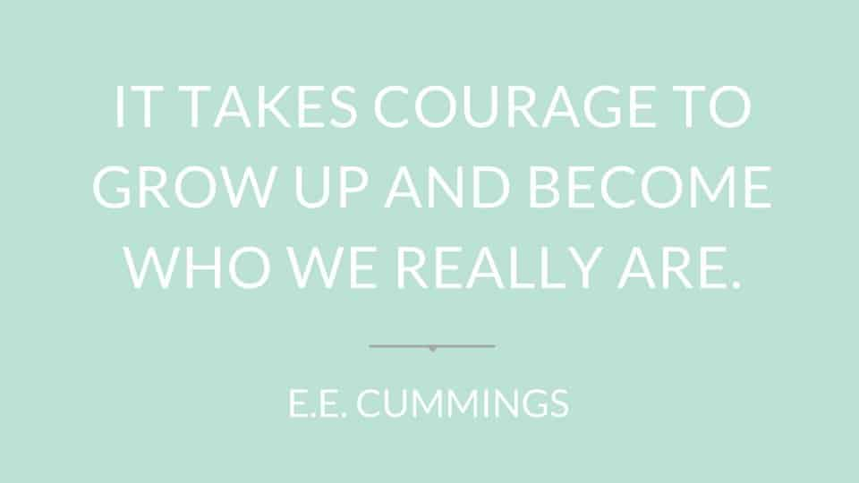 "Quote"" It takes courage to grow up and become who we really are"" by E.E. Cummings"