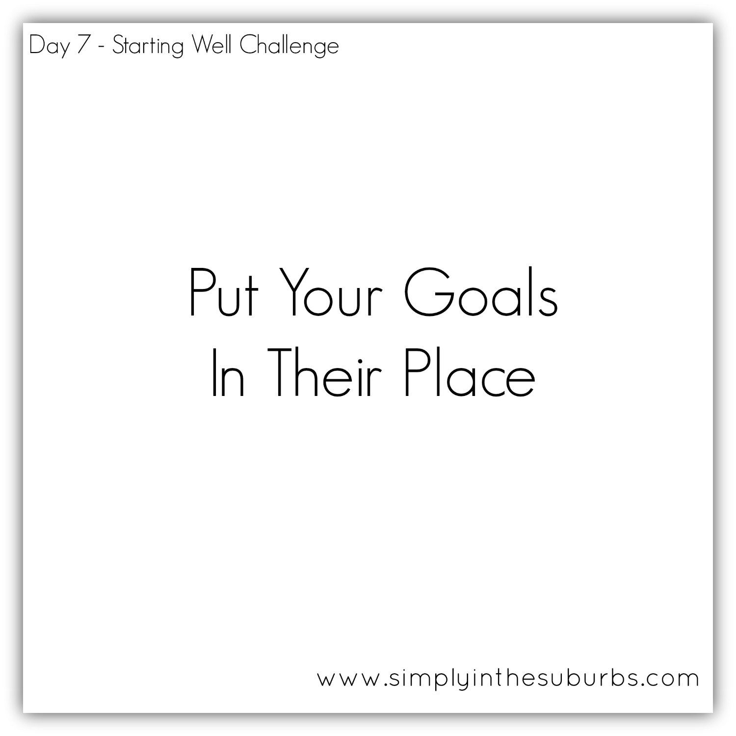 Day 7 Starting Well Challenge Putting Your Goals In Their Place