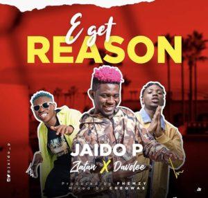 Jaido P - E Get Reason ft Zlatan Ibile & Davolee