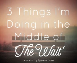 3 Things I'm Doing in the Middle of 'The Wait'